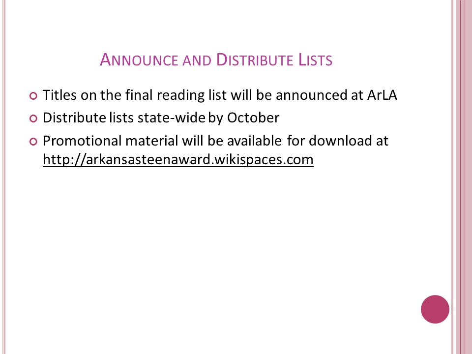 A NNOUNCE AND D ISTRIBUTE L ISTS Titles on the final reading list will be announced at ArLA Distribute lists state-wide by October Promotional material will be available for download at http://arkansasteenaward.wikispaces.com