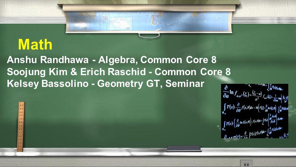 Math Anshu Randhawa - Algebra, Common Core 8 Soojung Kim & Erich Raschid - Common Core 8 Kelsey Bassolino - Geometry GT, Seminar