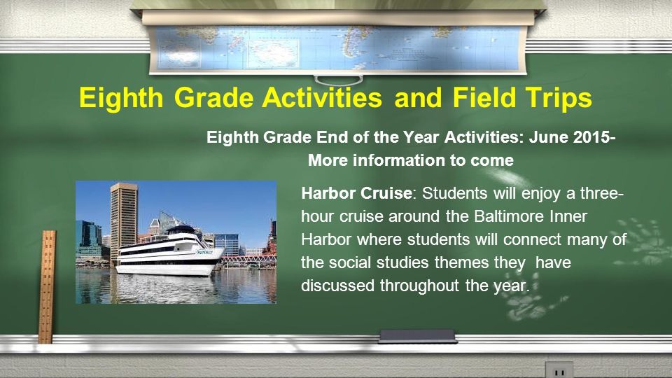 Eighth Grade Activities and Field Trips Eighth Grade End of the Year Activities: June 2015- More information to come Harbor Cruise: Students will enjoy a three- hour cruise around the Baltimore Inner Harbor where students will connect many of the social studies themes they have discussed throughout the year.