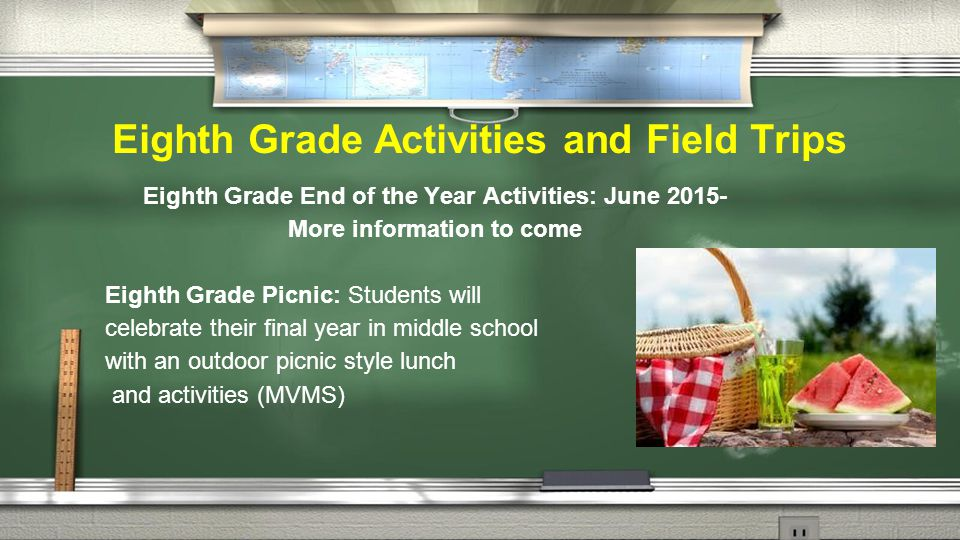 Eighth Grade Activities and Field Trips Eighth Grade End of the Year Activities: June 2015- More information to come Eighth Grade Picnic: Students will celebrate their final year in middle school with an outdoor picnic style lunch and activities (MVMS)
