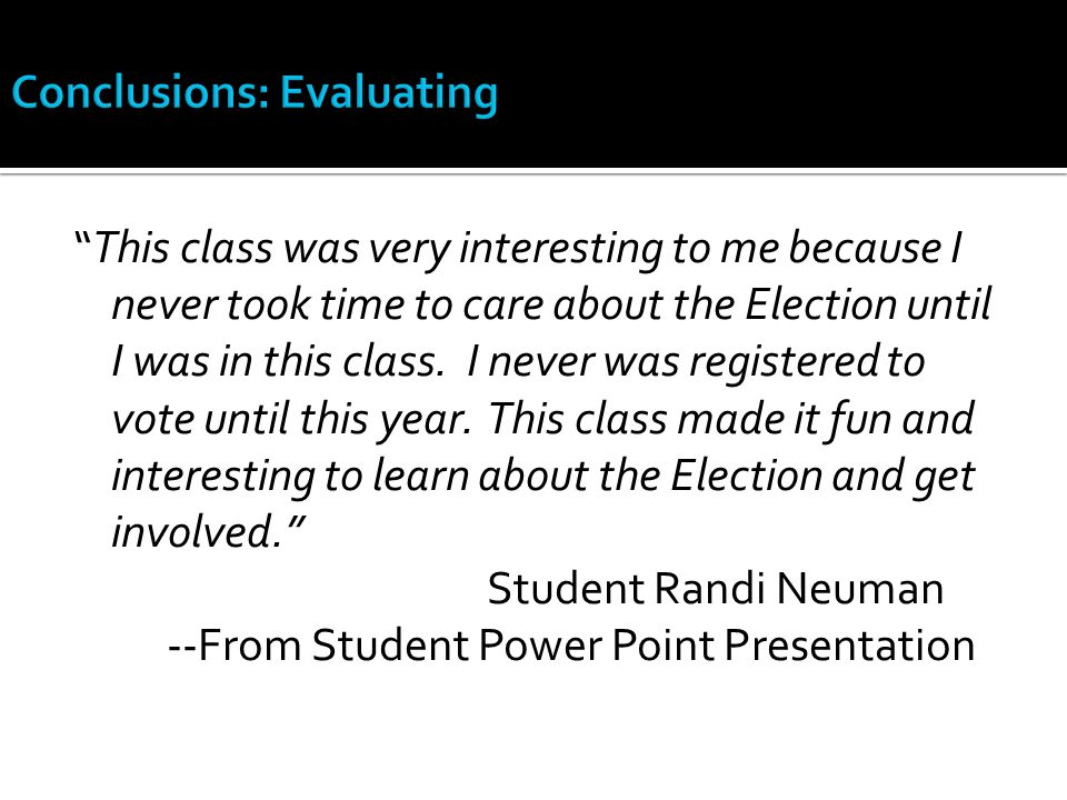 """This class was very interesting to me because I never took time to care about the Election until I was in this class. I never was registered to vote"