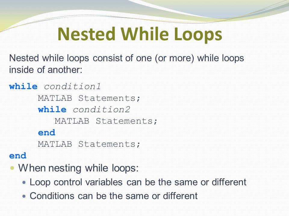 Nested While Loops Nested while loops consist of one (or more) while loops inside of another: while condition1 MATLAB Statements; while condition2 MATLAB Statements; end MATLAB Statements; end When nesting while loops: Loop control variables can be the same or different Conditions can be the same or different