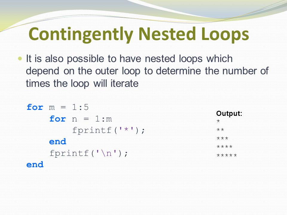 Contingently Nested Loops It is also possible to have nested loops which depend on the outer loop to determine the number of times the loop will iterate for m = 1:5 for n = 1:m fprintf( * ); end fprintf( \n ); end Output: * ** *** **** *****