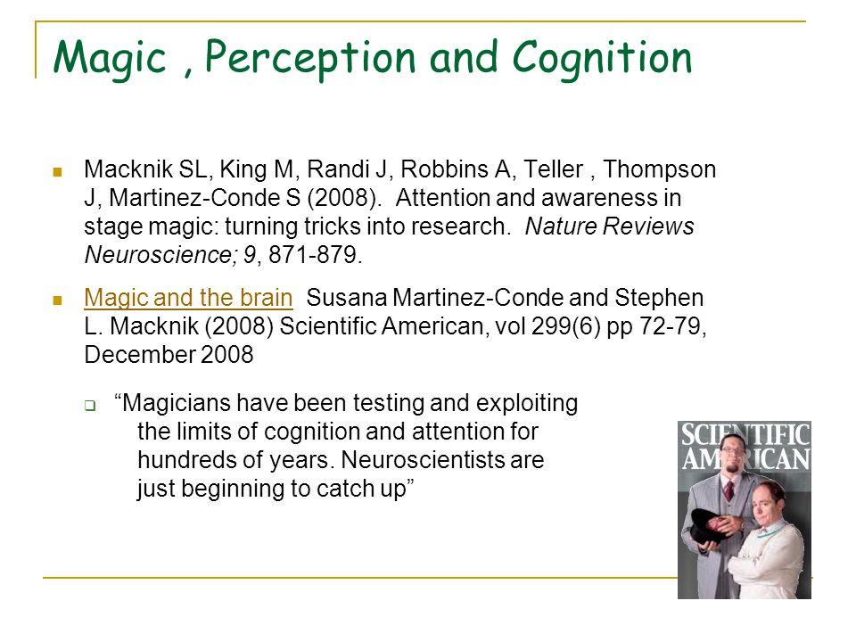 Magic, Perception and Cognition Macknik SL, King M, Randi J, Robbins A, Teller, Thompson J, Martinez-Conde S (2008).