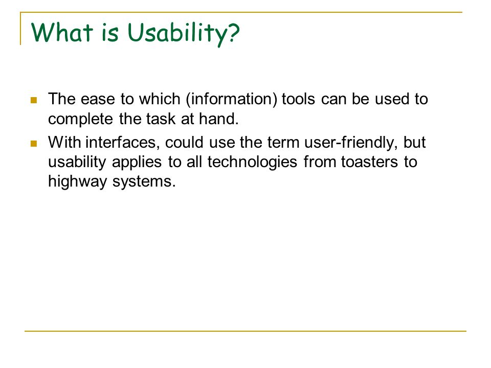 What is Usability. The ease to which (information) tools can be used to complete the task at hand.