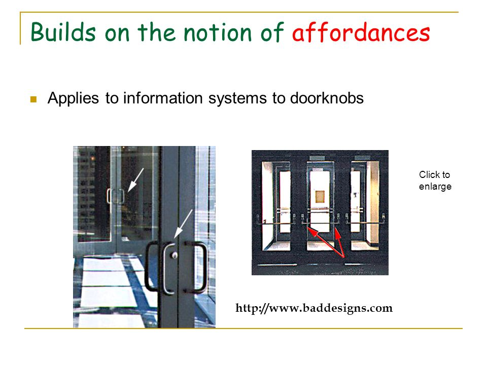 Builds on the notion of affordances Applies to information systems to doorknobs http://www.baddesigns.com Click to enlarge