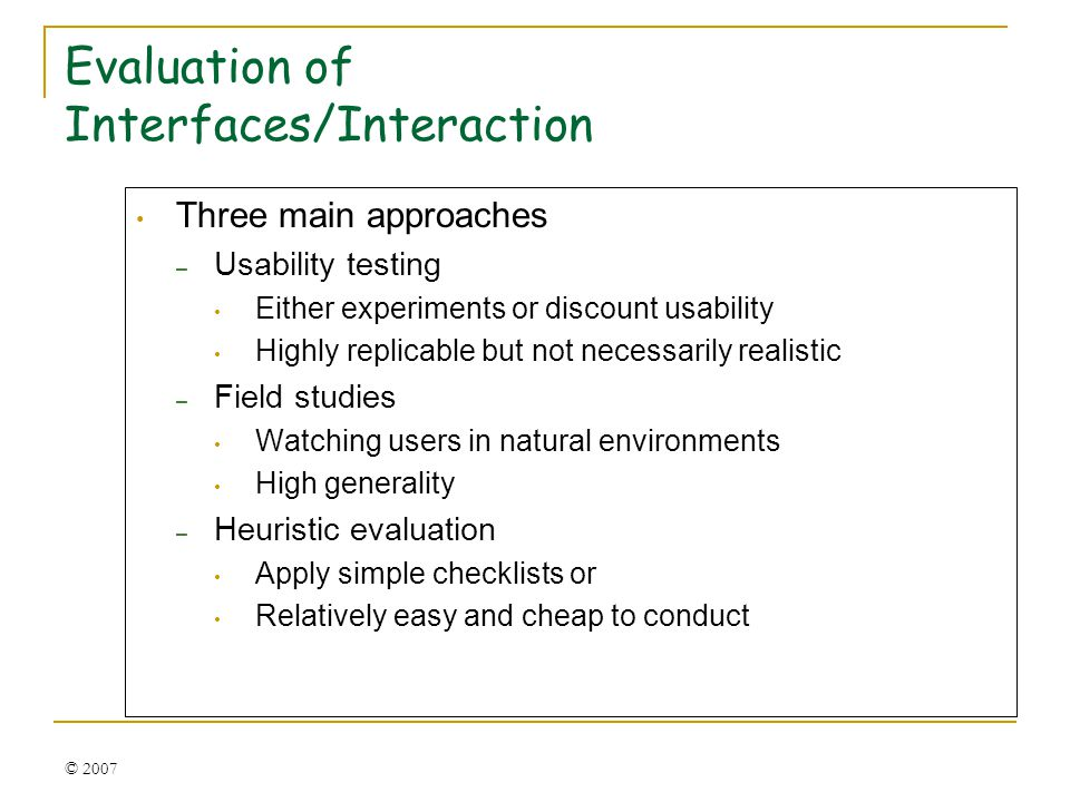 © 2007 Evaluation of Interfaces/Interaction Three main approaches – Usability testing Either experiments or discount usability Highly replicable but not necessarily realistic – Field studies Watching users in natural environments High generality – Heuristic evaluation Apply simple checklists or Relatively easy and cheap to conduct