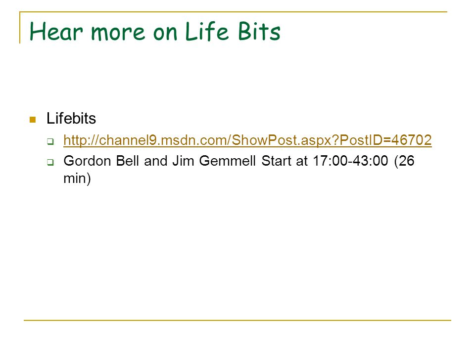 Hear more on Life Bits Lifebits  http://channel9.msdn.com/ShowPost.aspx PostID=46702 http://channel9.msdn.com/ShowPost.aspx PostID=46702  Gordon Bell and Jim Gemmell Start at 17:00-43:00 (26 min)