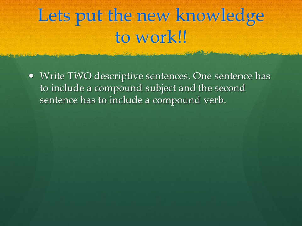 Lets put the new knowledge to work!.Write TWO descriptive sentences.
