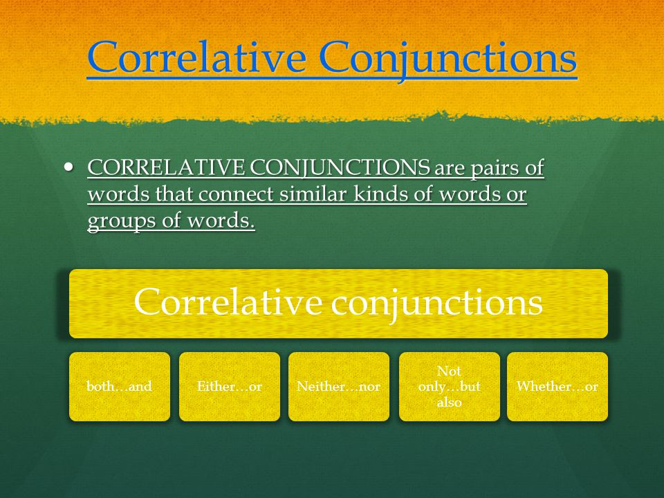 Correlative Conjunctions CORRELATIVE CONJUNCTIONS are pairs of words that connect similar kinds of words or groups of words.