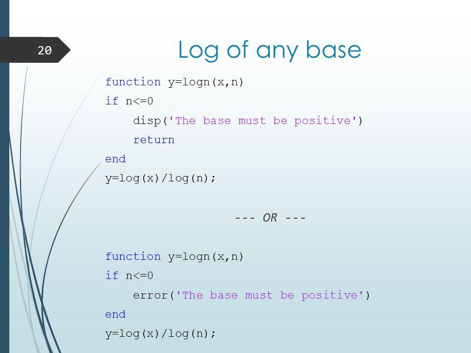 Log of any base function y=logn(x,n) if n<=0 disp( The base must be positive ) return end y=log(x)/log(n); --- OR --- function y=logn(x,n) if n<=0 error( The base must be positive ) end y=log(x)/log(n); 20