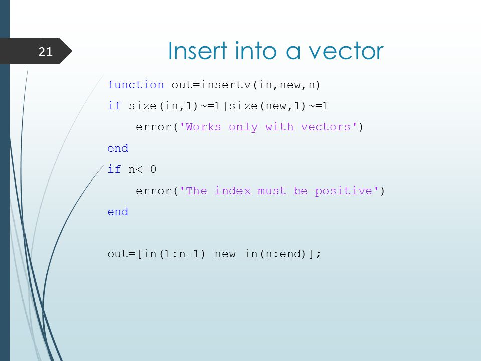 Insert into a vector function out=insertv(in,new,n) if size(in,1)~=1|size(new,1)~=1 error( Works only with vectors ) end if n<=0 error( The index must be positive ) end out=[in(1:n-1) new in(n:end)]; 21