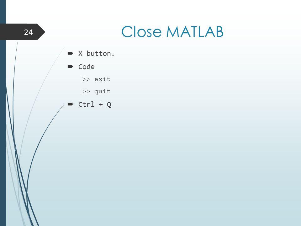 Close MATLAB  X button.  Code >> exit >> quit  Ctrl + Q 24