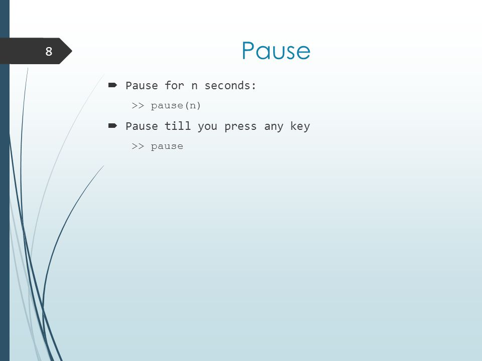 Pause  Pause for n seconds: >> pause(n)  Pause till you press any key >> pause 8