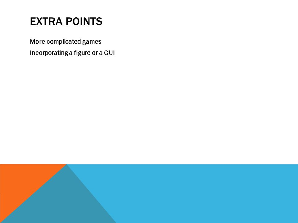 EXTRA POINTS More complicated games Incorporating a figure or a GUI