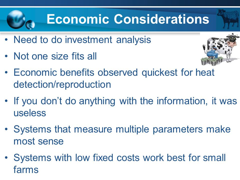Economic Considerations Need to do investment analysis Not one size fits all Economic benefits observed quickest for heat detection/reproduction If yo