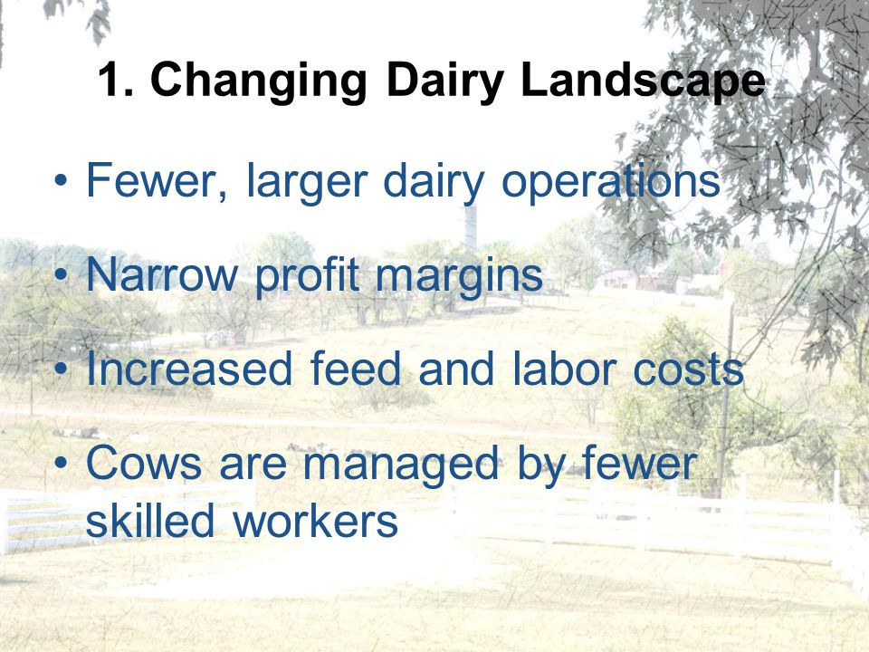 1. Changing Dairy Landscape Fewer, larger dairy operations Narrow profit margins Increased feed and labor costs Cows are managed by fewer skilled work