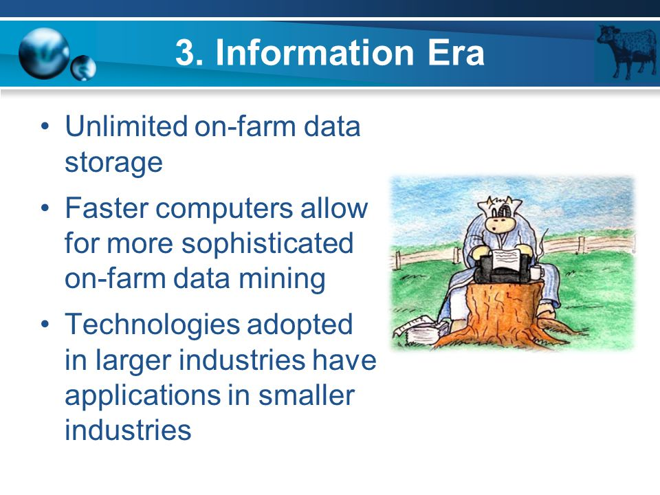 3. Information Era Unlimited on-farm data storage Faster computers allow for more sophisticated on-farm data mining Technologies adopted in larger ind