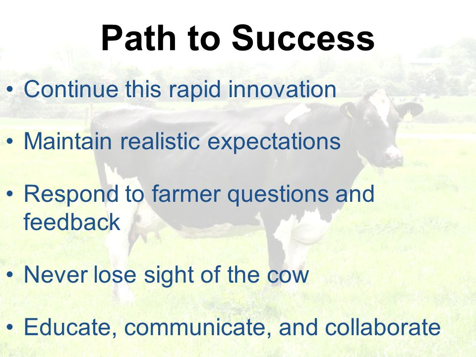 Path to Success Continue this rapid innovation Maintain realistic expectations Respond to farmer questions and feedback Never lose sight of the cow Ed