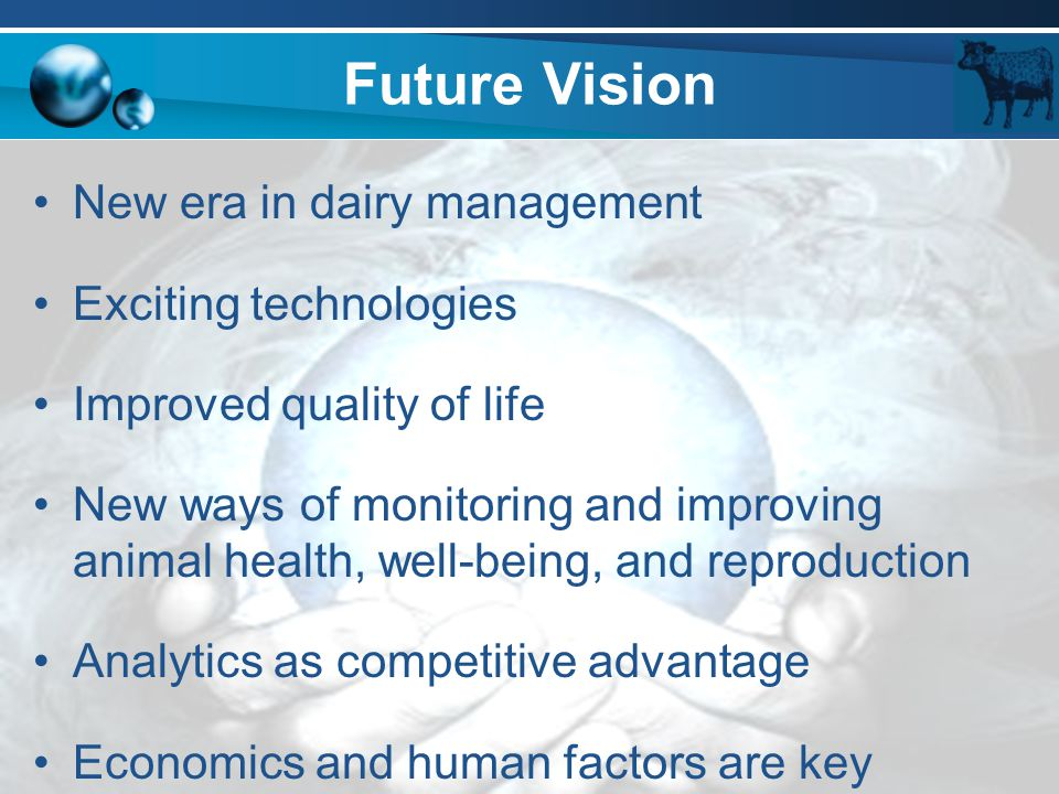 Future Vision New era in dairy management Exciting technologies Improved quality of life New ways of monitoring and improving animal health, well-bein