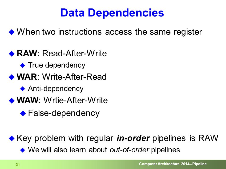 Computer Architecture 2014– Pipeline 31  When two instructions access the same register  RAW: Read-After-Write  True dependency  WAR: Write-After-