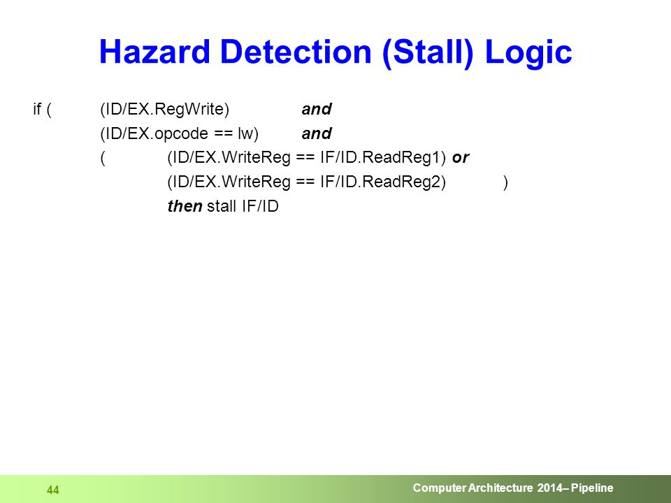 Computer Architecture 2014– Pipeline 44 Hazard Detection (Stall) Logic if ( (ID/EX.RegWrite) and (ID/EX.opcode == lw) and ( (ID/EX.WriteReg == IF/ID.R