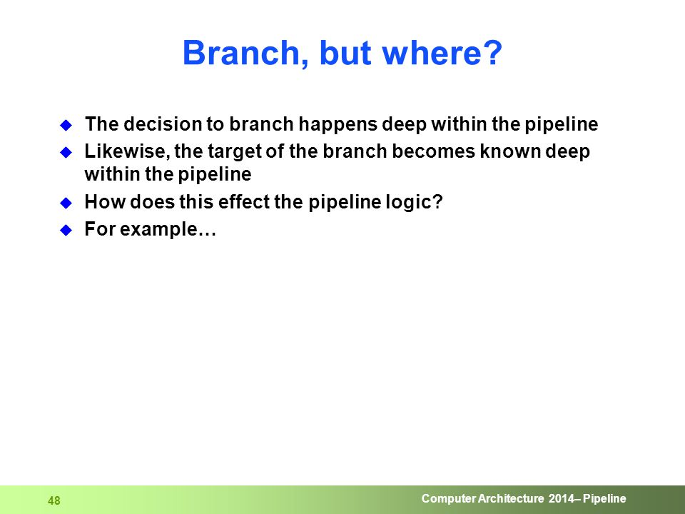 Computer Architecture 2014– Pipeline 48 Branch, but where?  The decision to branch happens deep within the pipeline  Likewise, the target of the bra