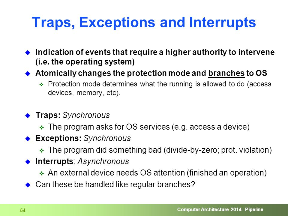 Computer Architecture 2014– Pipeline 54 Traps, Exceptions and Interrupts  Indication of events that require a higher authority to intervene (i.e. the