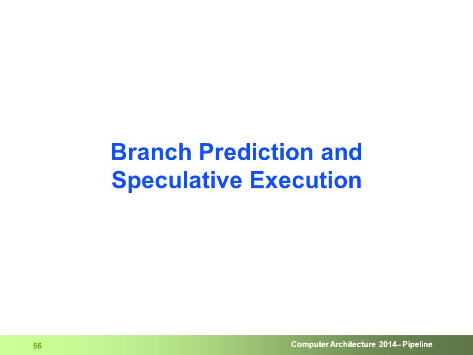 Computer Architecture 2014– Pipeline 56 Branch Prediction and Speculative Execution