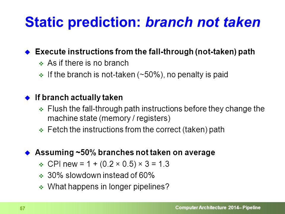 Computer Architecture 2014– Pipeline 57 Static prediction: branch not taken  Execute instructions from the fall-through (not-taken) path  As if ther