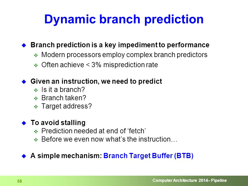 Computer Architecture 2014– Pipeline 58 Dynamic branch prediction  Branch prediction is a key impediment to performance  Modern processors employ co