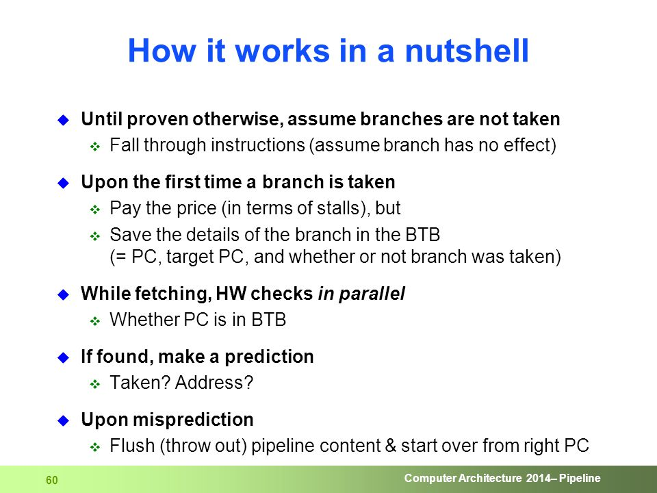 Computer Architecture 2014– Pipeline 60 How it works in a nutshell  Until proven otherwise, assume branches are not taken  Fall through instructions
