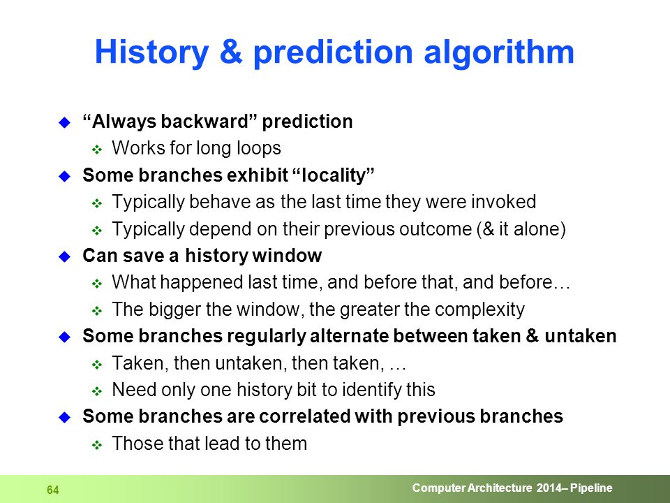 "Computer Architecture 2014– Pipeline 64 History & prediction algorithm  ""Always backward"" prediction  Works for long loops  Some branches exhibit """