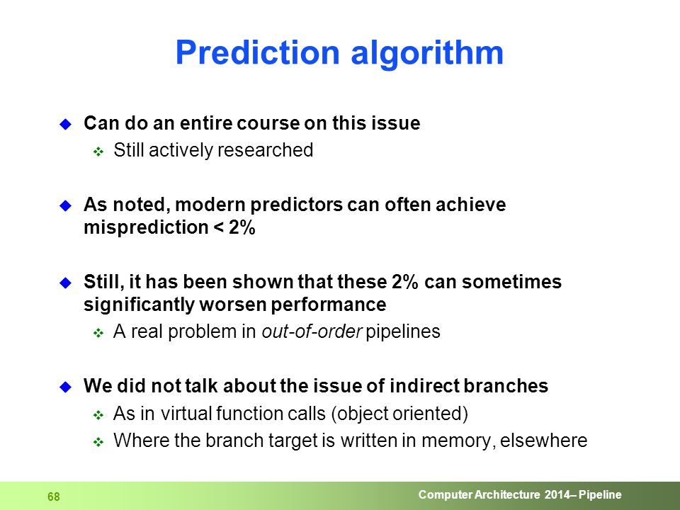 Computer Architecture 2014– Pipeline 68 Prediction algorithm  Can do an entire course on this issue  Still actively researched  As noted, modern pr