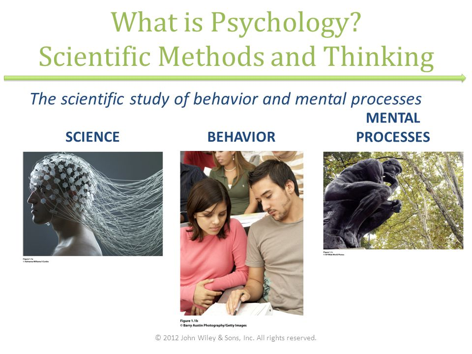What is Psychology? Scientific Methods and Thinking SCIENCEBEHAVIOR © 2012 John Wiley & Sons, Inc. All rights reserved. The scientific study of behavi