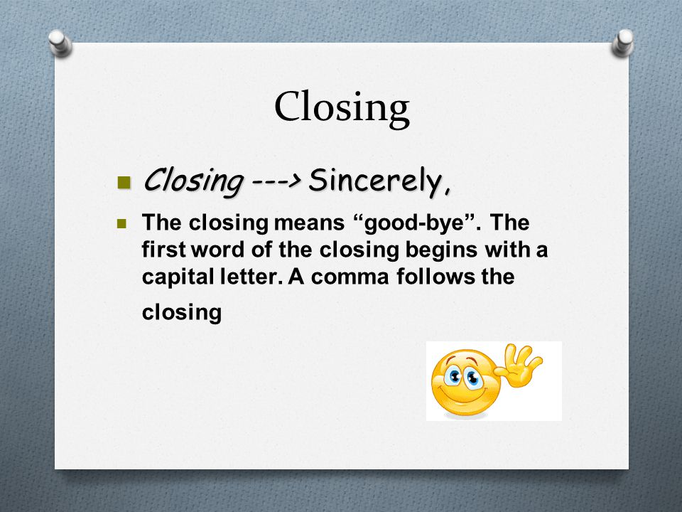 "Closing n Closing ---> Sincerely, The closing means ""good-bye"". The first word of the closing begins with a capital letter. A comma follows the closin"