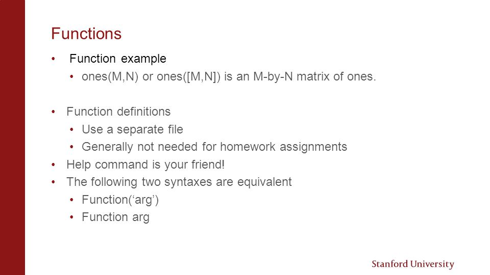 Functions Function example ones(M,N) or ones([M,N]) is an M-by-N matrix of ones.