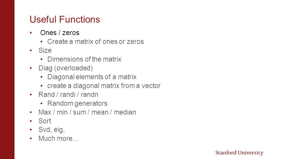 Useful Functions Ones / zeros Create a matrix of ones or zeros Size Dimensions of the matrix Diag (overloaded) Diagonal elements of a matrix create a diagonal matrix from a vector Rand / randi / randn Random generators Max / min / sum / mean / median Sort Svd, eig, Much more…