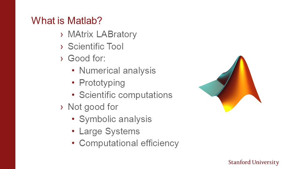 How to Get Matlab › Buy through Stanford https://itservices.stanford.edu/service/softw arelic/matlabhttps://itservices.stanford.edu/service/softw arelic/matlab › Use the corn cluster SSH into corn and use the following commands –ssh @corn.stanford.edu –module load matlab –matlab &