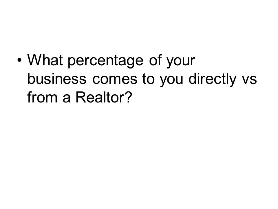 What percentage of your business comes to you directly vs from a Realtor