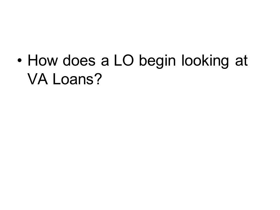 How does a LO begin looking at VA Loans