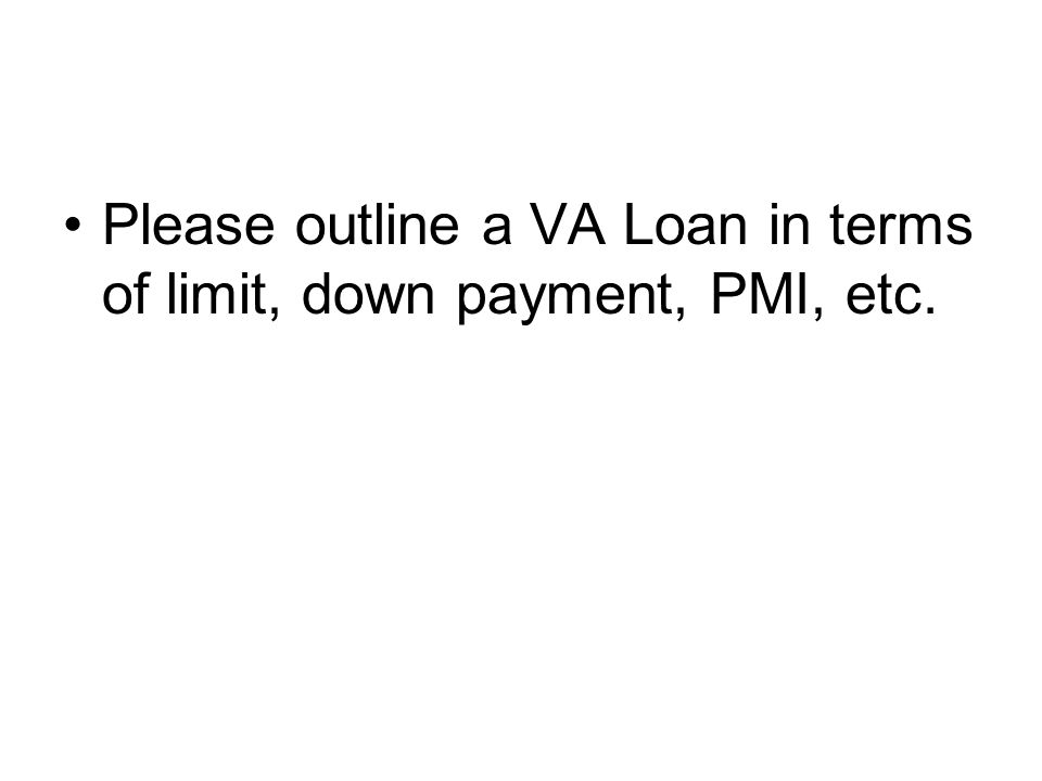 Please outline a VA Loan in terms of limit, down payment, PMI, etc.