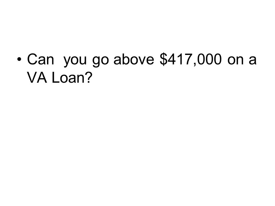 Can you go above $417,000 on a VA Loan