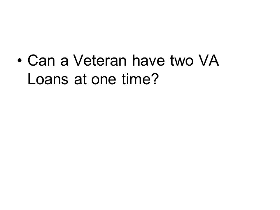 Can a Veteran have two VA Loans at one time