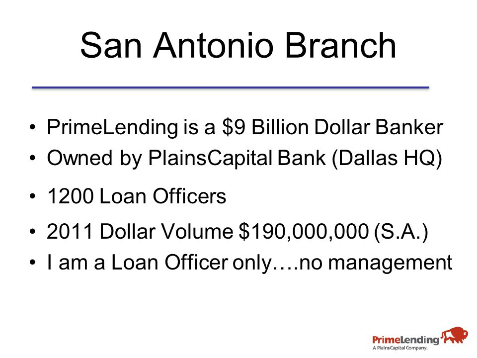 San Antonio Branch PrimeLending is a $9 Billion Dollar Banker Owned by PlainsCapital Bank (Dallas HQ) 1200 Loan Officers 2011 Dollar Volume $190,000,000 (S.A.) I am a Loan Officer only….no management