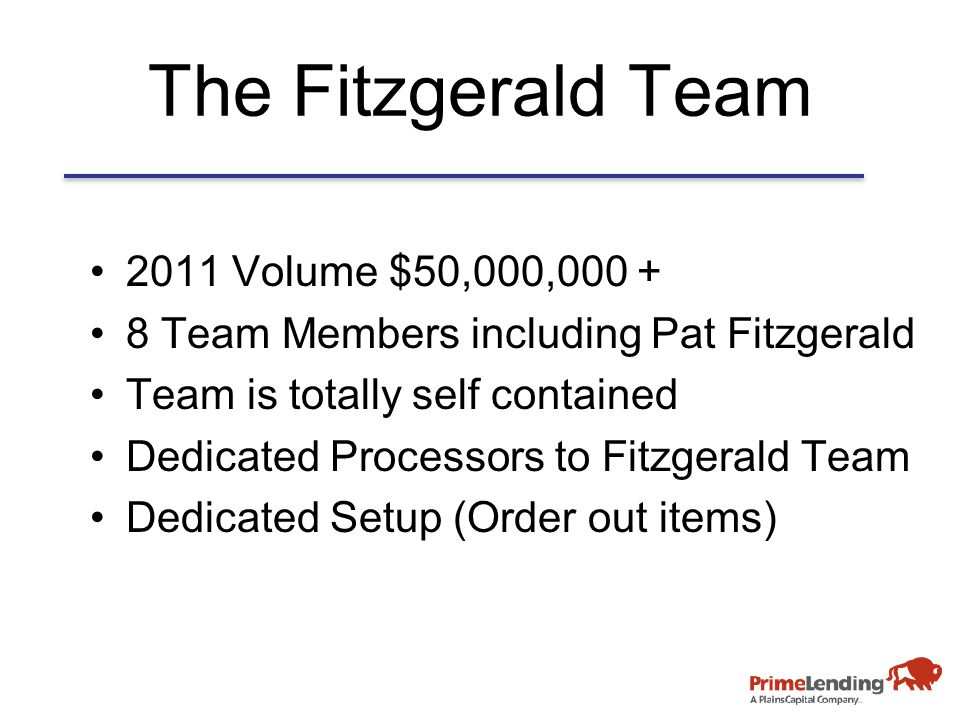 The Fitzgerald Team 2011 Volume $50,000,000 + 8 Team Members including Pat Fitzgerald Team is totally self contained Dedicated Processors to Fitzgerald Team Dedicated Setup (Order out items)