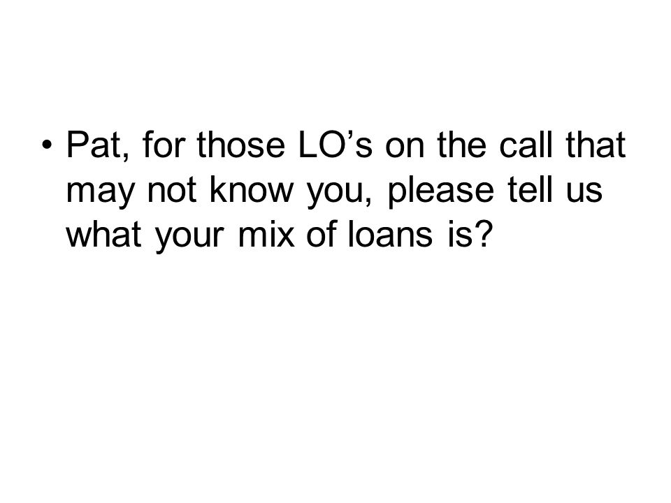 Pat, for those LO's on the call that may not know you, please tell us what your mix of loans is