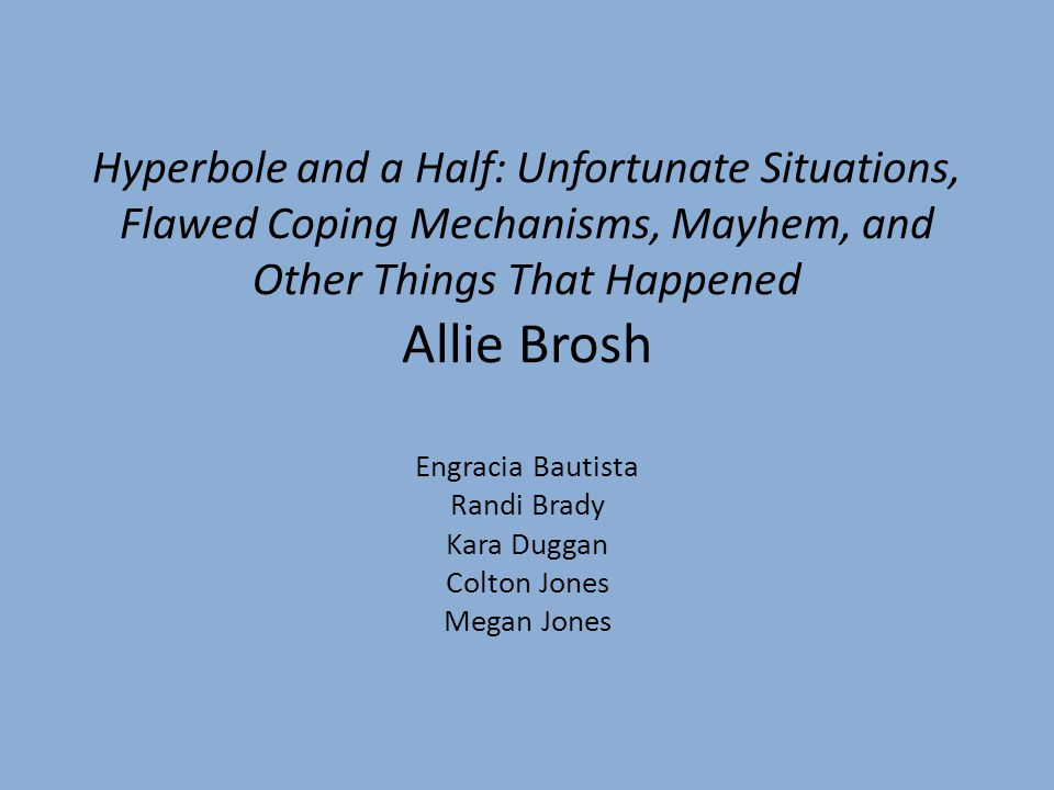 Hyperbole and a Half: Unfortunate Situations, Flawed Coping Mechanisms, Mayhem, and Other Things That Happened Allie Brosh Engracia Bautista Randi Brady Kara Duggan Colton Jones Megan Jones