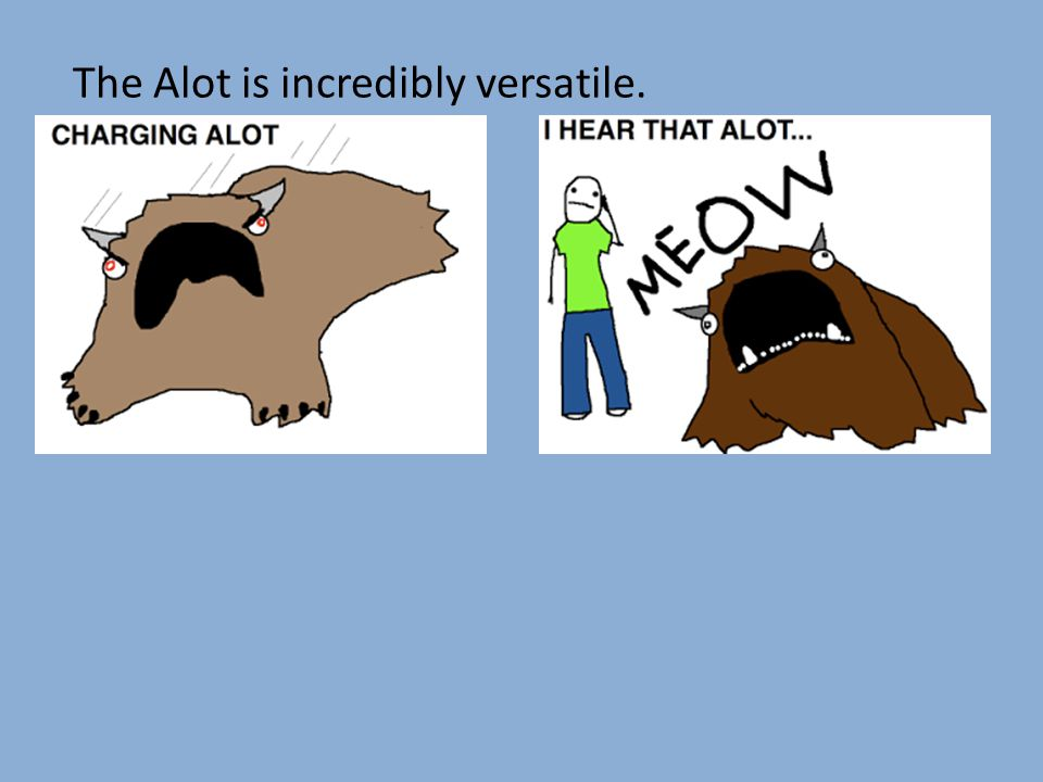 The Alot is incredibly versatile.