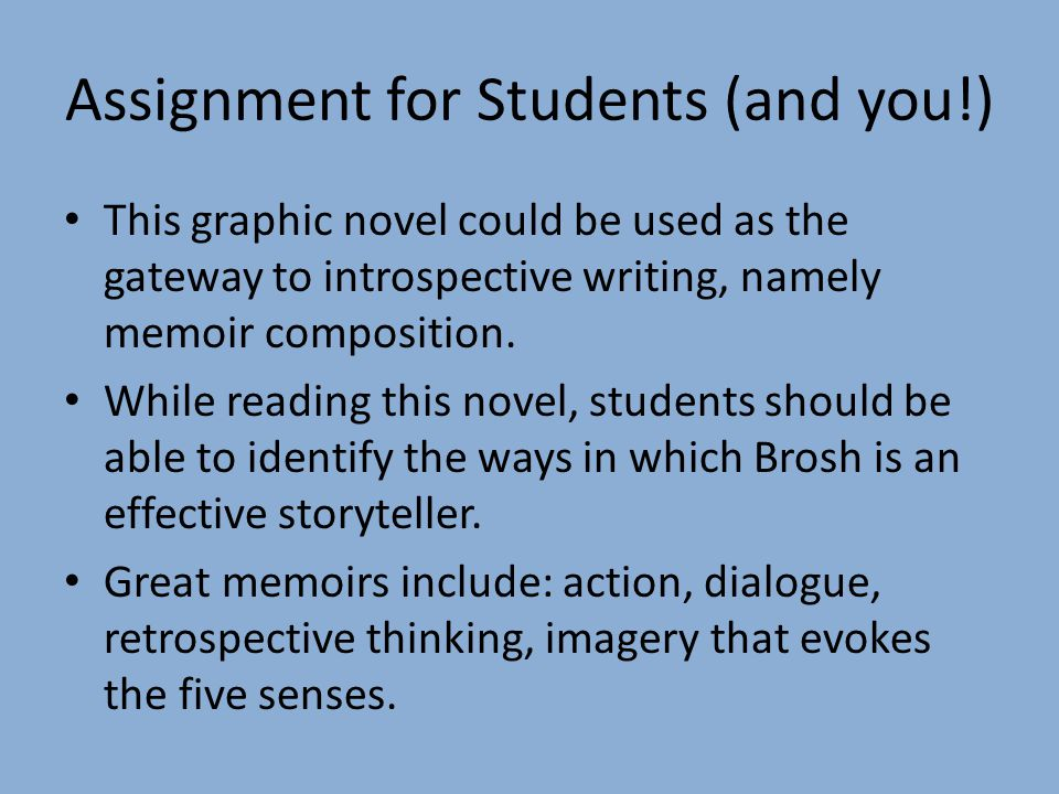 Assignment for Students (and you!) This graphic novel could be used as the gateway to introspective writing, namely memoir composition.